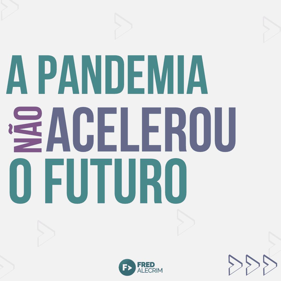B1C8BA0C-7C8F-4A4F-B639-03BE52CDAC5F A Pandemia não Acelera o Futuro - Fred Alecrim